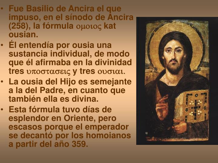 Fue Basilio de Ancira el que impuso, en el sínodo de Ancira (258), la fórmula