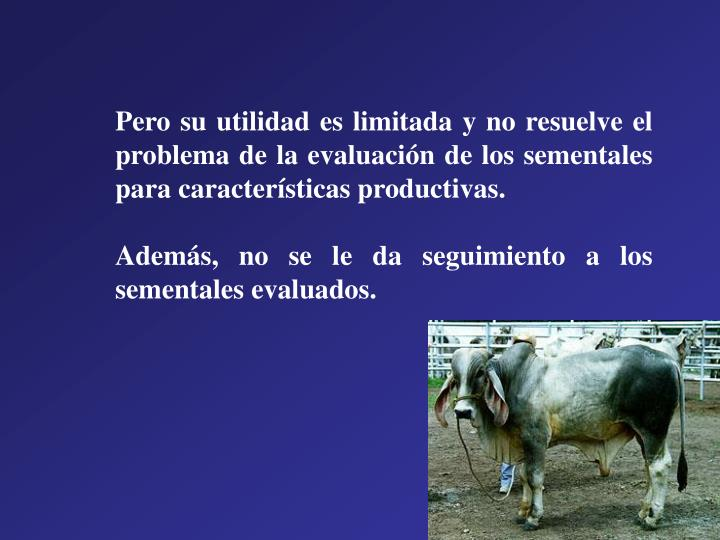 Pero su utilidad es limitada y no resuelve el problema de la evaluación de los sementales para características productivas.