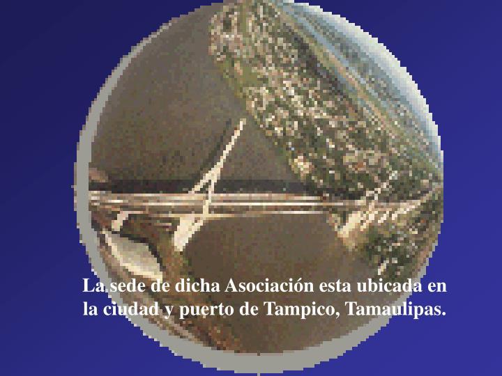 La sede de dicha Asociación esta ubicada en la ciudad y puerto de Tampico, Tamaulipas.