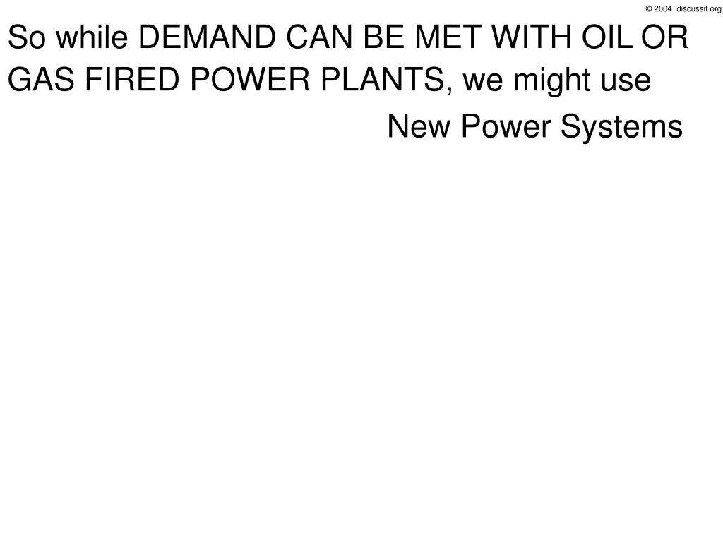 So while DEMAND CAN BE MET WITH OIL OR GAS FIRED POWER PLANTS, we might use