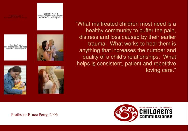 """What maltreated children most need is a healthy community to buffer the pain, distress and loss caused by their earlier trauma.  What works to heal them is anything that increases the number and quality of a child's relationships.  What helps is consistent, patient and repetitive loving care."""