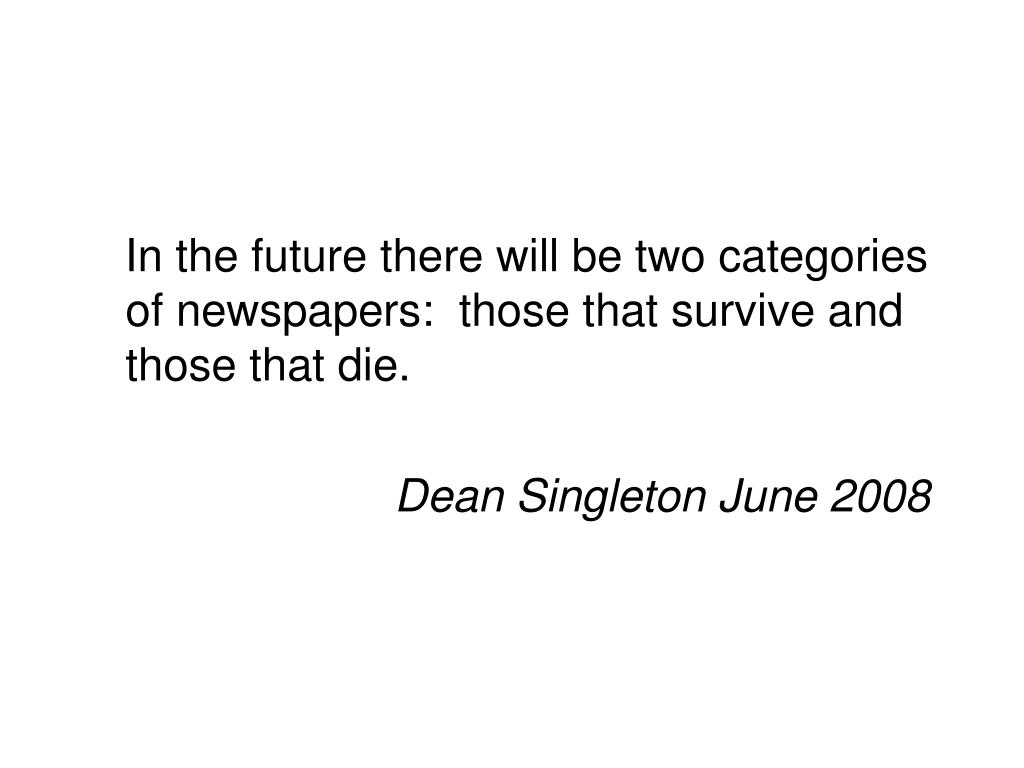 In the future there will be two categories of newspapers:  those that survive and those that die.