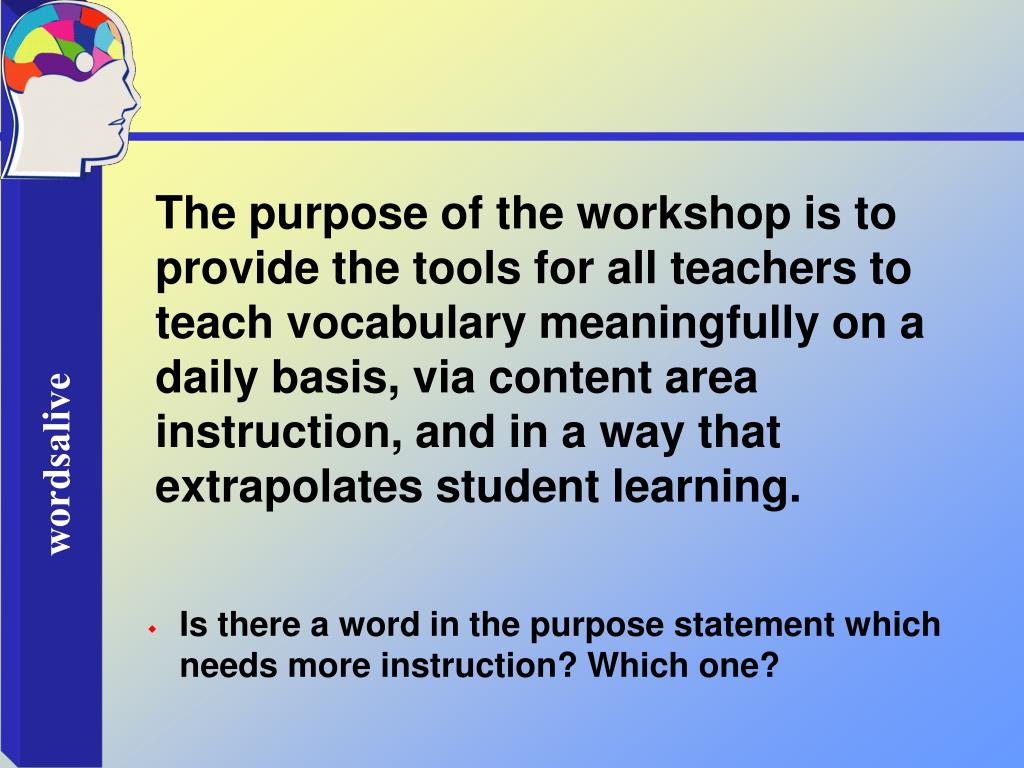 The purpose of the workshop is to provide the tools for all teachers to teach vocabulary meaningfully on a daily basis, via content area instruction, and in a way that extrapolates student learning.