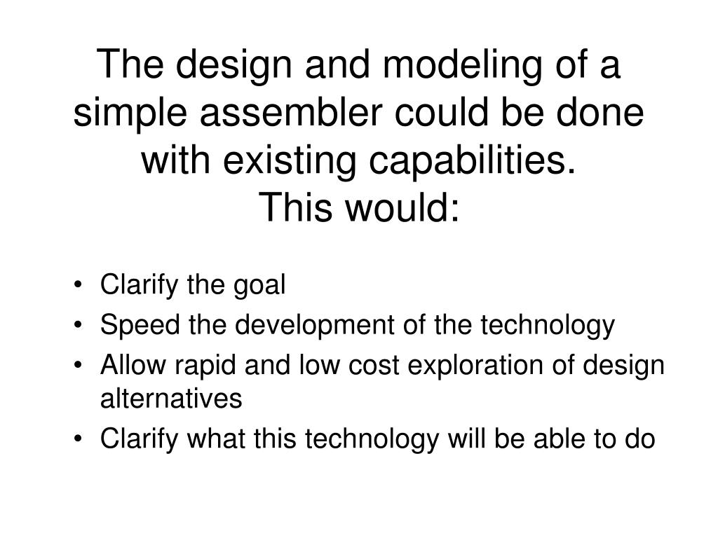 The design and modeling of a simple assembler could be done with existing capabilities.