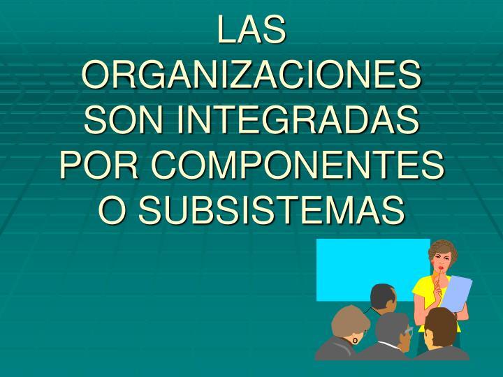 LAS ORGANIZACIONES SON INTEGRADAS POR COMPONENTES O SUBSISTEMAS
