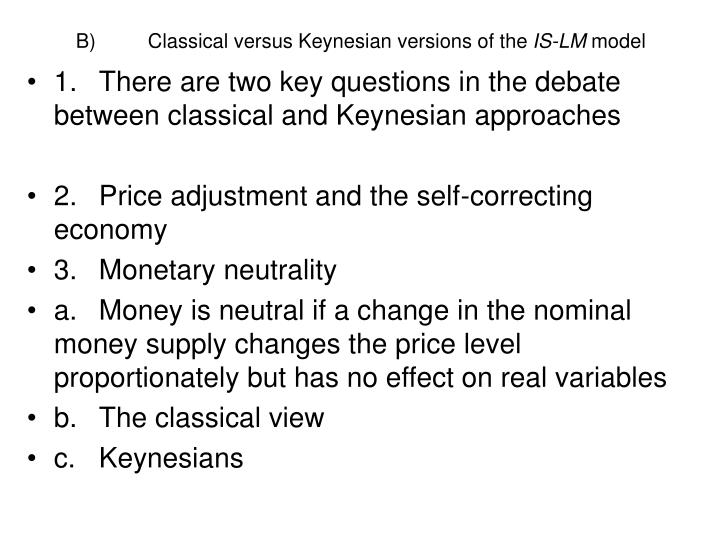 B)	Classical versus Keynesian versions of the