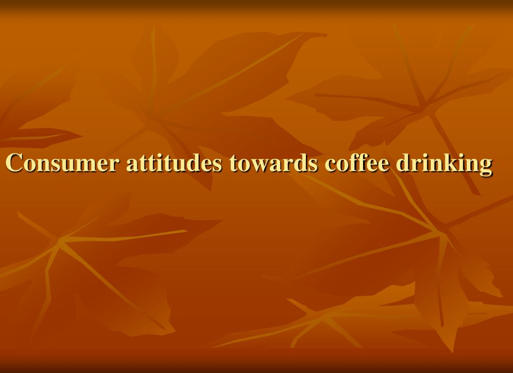 Consumer attitudes towards coffee drinking