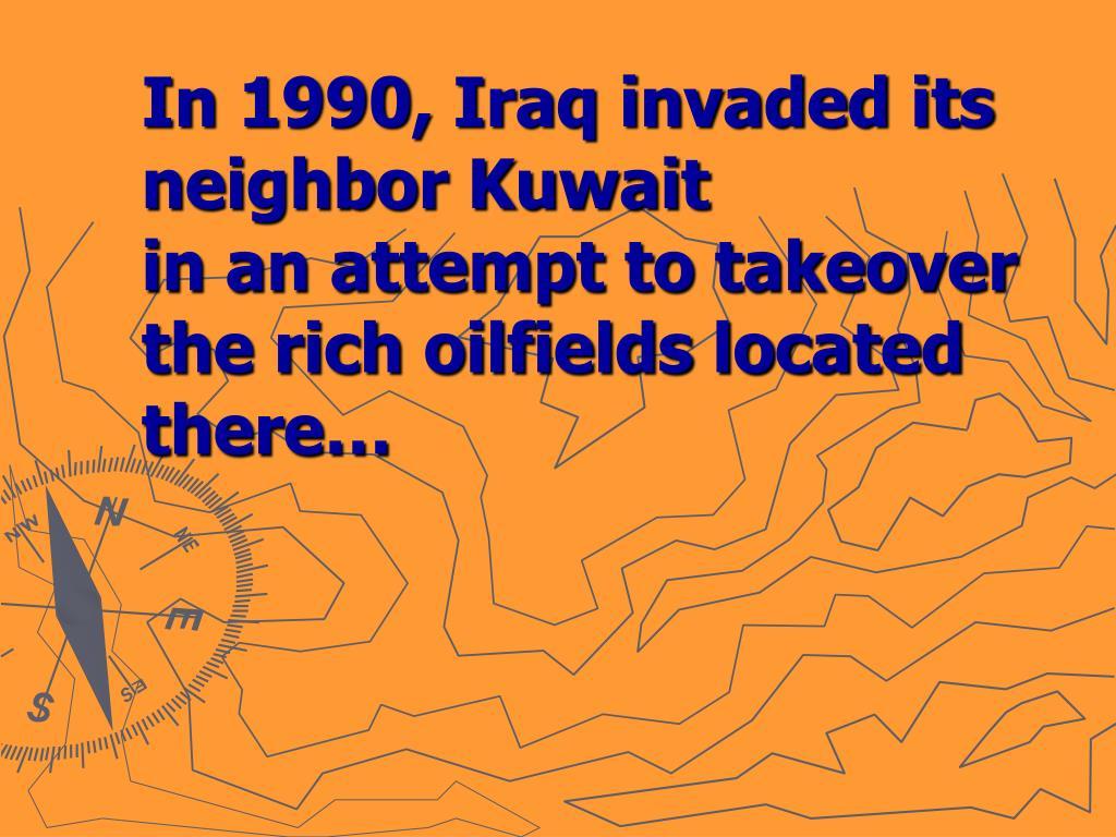 In 1990, Iraq invaded its neighbor Kuwait
