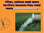 often nations seek more territory because they need more natural resources