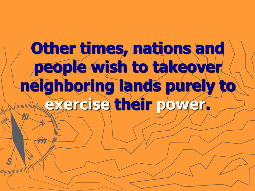 Other times, nations and people wish to takeover neighboring lands purely to