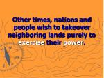 other times nations and people wish to takeover neighboring lands purely to exercise their power