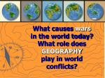 what causes wars in the world today what role does geography play in world conflicts