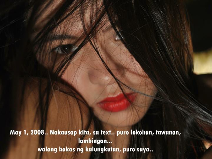May 1, 2008.. Nakausap kita, sa text.. puro lokohan, tawanan, lambingan...