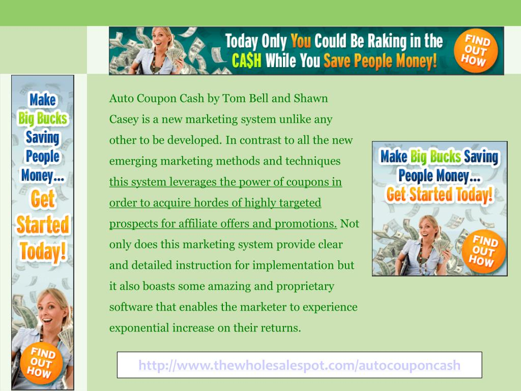 Auto Coupon Cash by Tom Bell and Shawn Casey is a new marketing system unlike any other to be developed. In contrast to all the new emerging marketing methods and techniques