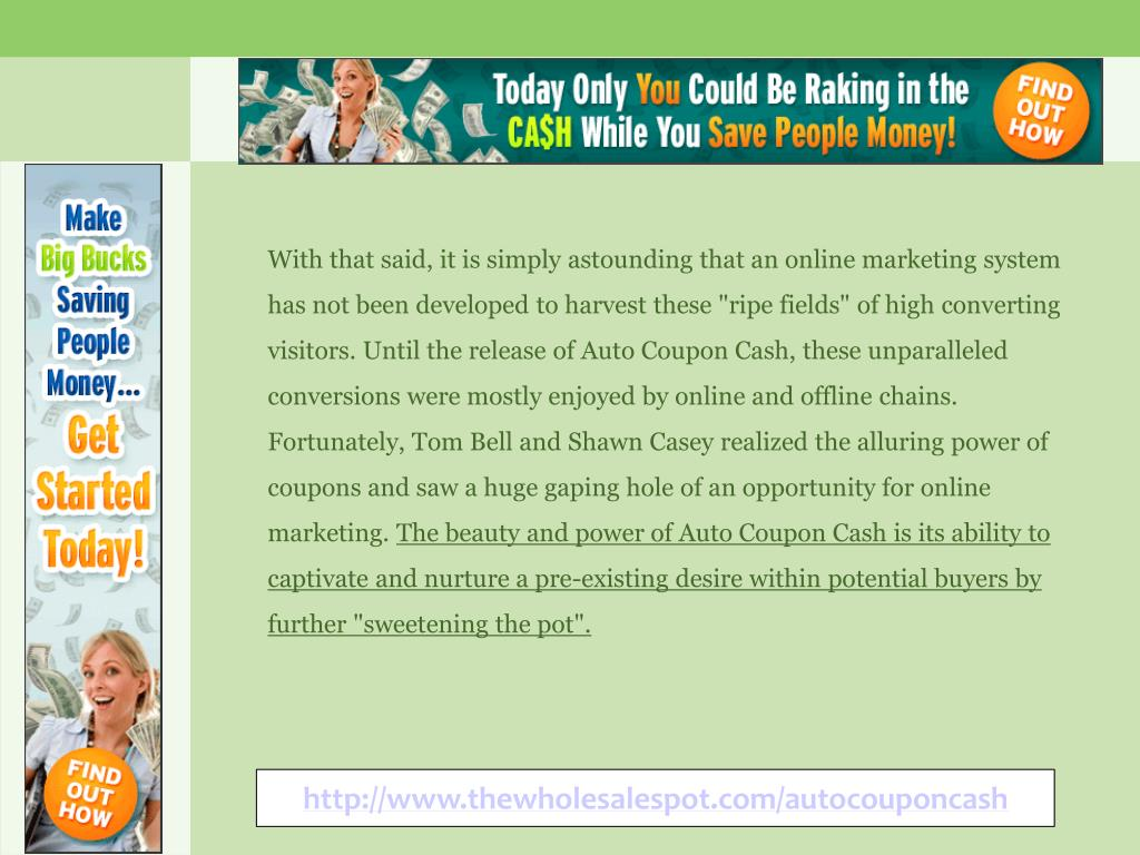 """With that said, it is simply astounding that an online marketing system has not been developed to harvest these """"ripe fields"""" of high converting visitors. Until the release of Auto Coupon Cash, these unparalleled conversions were mostly enjoyed by online and offline chains. Fortunately, Tom Bell and Shawn Casey realized the alluring power of coupons and saw a huge gaping hole of an opportunity for online marketing."""