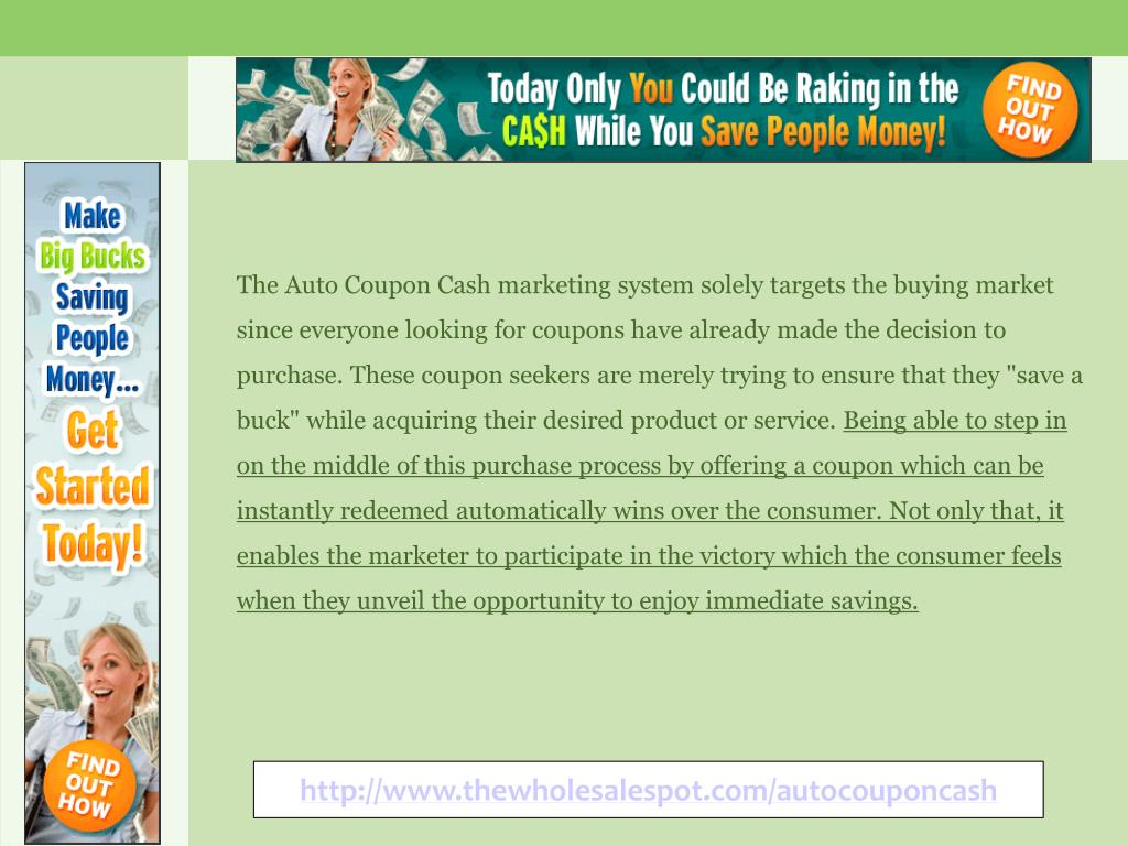 """The Auto Coupon Cash marketing system solely targets the buying market since everyone looking for coupons have already made the decision to purchase. These coupon seekers are merely trying to ensure that they """"save a buck"""" while acquiring their desired product or service."""