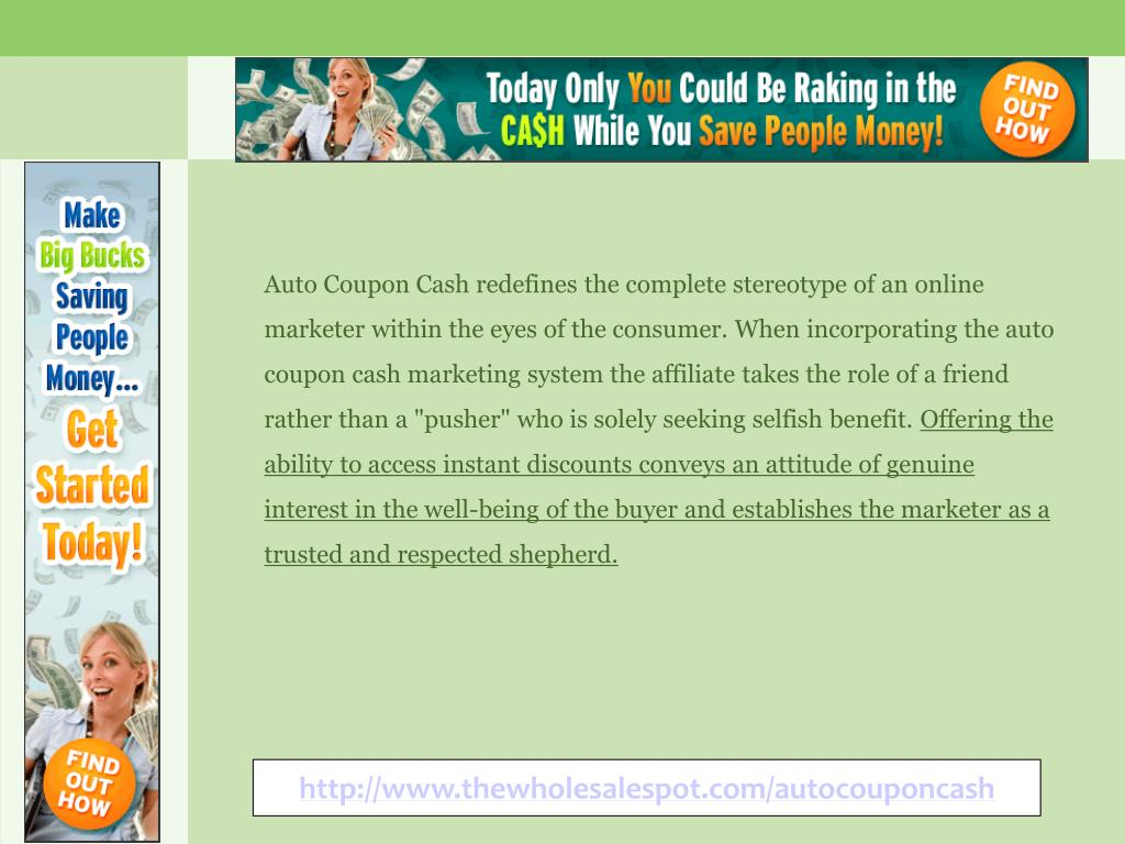 """Auto Coupon Cash redefines the complete stereotype of an online marketer within the eyes of the consumer. When incorporating the auto coupon cash marketing system the affiliate takes the role of a friend rather than a """"pusher"""" who is solely seeking selfish benefit."""