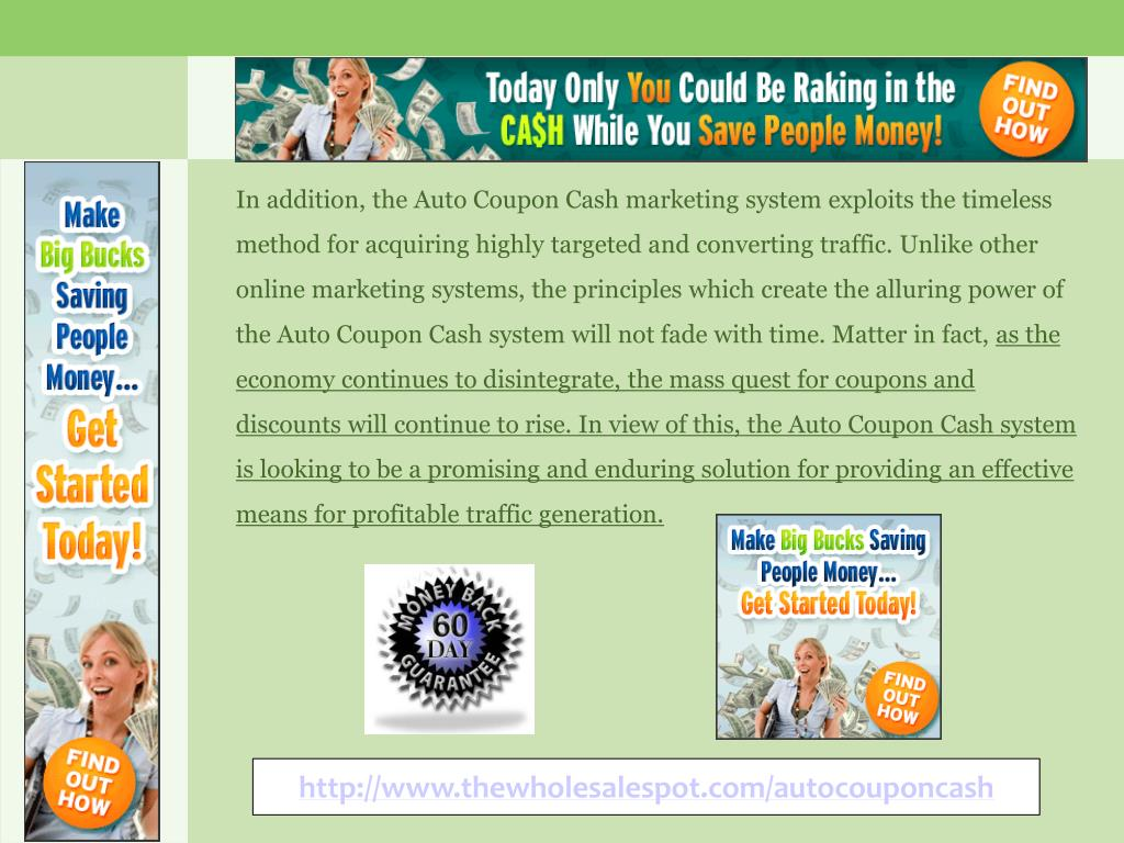 In addition, the Auto Coupon Cash marketing system exploits the timeless method for acquiring highly targeted and converting traffic. Unlike other online marketing systems, the principles which create the alluring power of the Auto Coupon Cash system will not fade with time. Matter in fact,