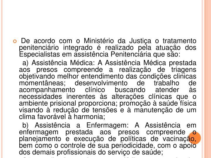De acordo com o Ministério da Justiça o tratamento penitenciário integrado é realizado pela atuação dos Especialistas em assistência Penitenciária que são: