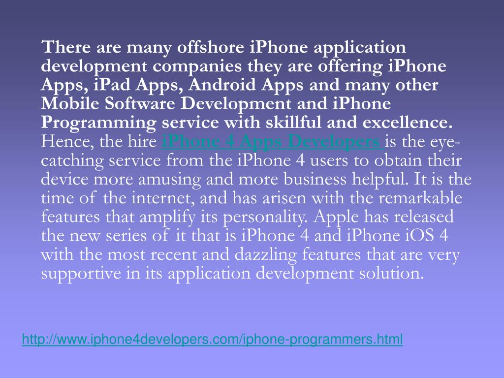 There are many offshore iPhone application development companies they are offering iPhone Apps, iPad Apps, Android Apps and many other Mobile Software Development and iPhone Programming service with skillful and excellence.
