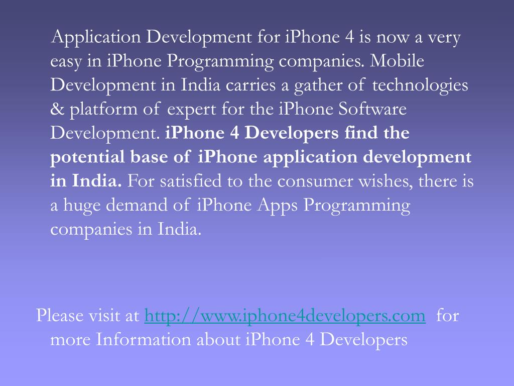 Application Development for iPhone 4 is now a very easy in iPhone Programming companies. Mobile Development in India carries a gather of technologies & platform of expert for the iPhone Software Development.