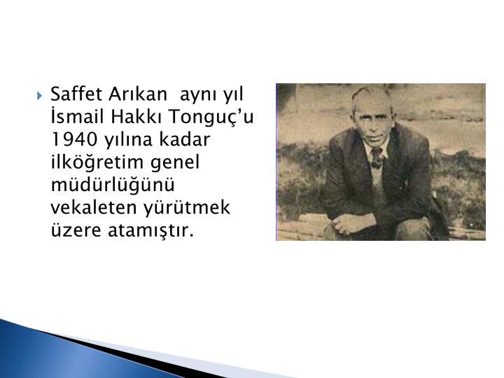 Saffet Arıkan  aynı yıl  İsmail Hakkı Tonguç'u  1940 yılına kadar ilköğretim genel müdürlüğünü vekaleten yürütmek üzere atamıştır.