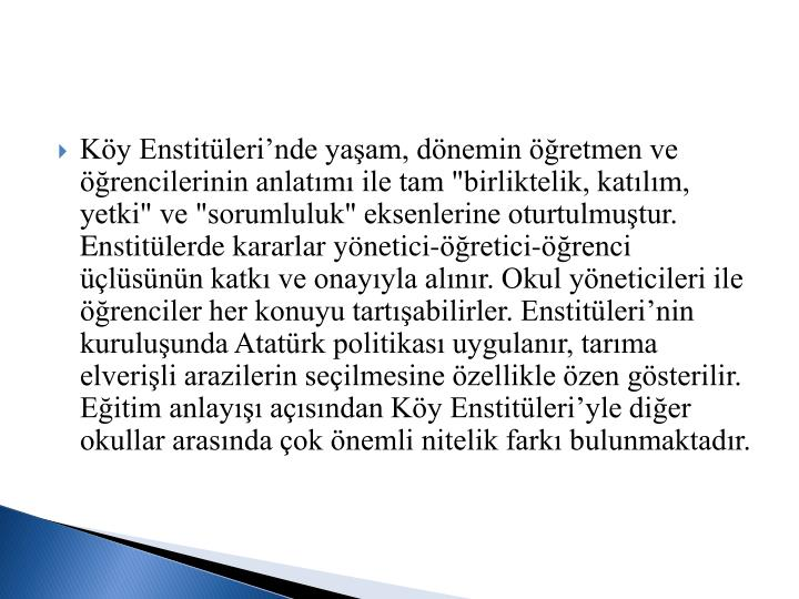 """Köy Enstitüleri'nde yaşam, dönemin öğretmen ve öğrencilerinin anlatımı ile tam """"birliktelik, katılım, yetki"""" ve """"sorumluluk"""" eksenlerine oturtulmuştur. Enstitülerde kararlar yönetici-öğretici-öğrenci üçlüsünün katkı ve onayıyla alınır. Okul yöneticileri ile öğrenciler her konuyu tartışabilirler. Enstitüleri'nin kuruluşunda Atatürk politikası uygulanır, tarıma elverişli arazilerin seçilmesine özellikle özen gösterilir. Eğitim anlayışı açısından Köy Enstitüleri'yle diğer okullar arasında çok önemli nitelik farkı bulunmaktadır."""