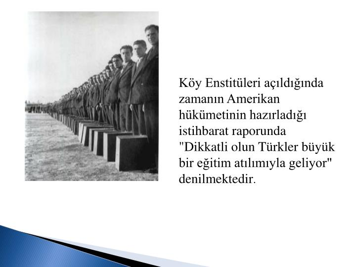 """Köy Enstitüleri açıldığında zamanın Amerikan hükümetinin hazırladığı istihbarat raporunda """"Dikkatli olun Türkler büyük bir eğitim atılımıyla geliyor"""" denilmektedir"""