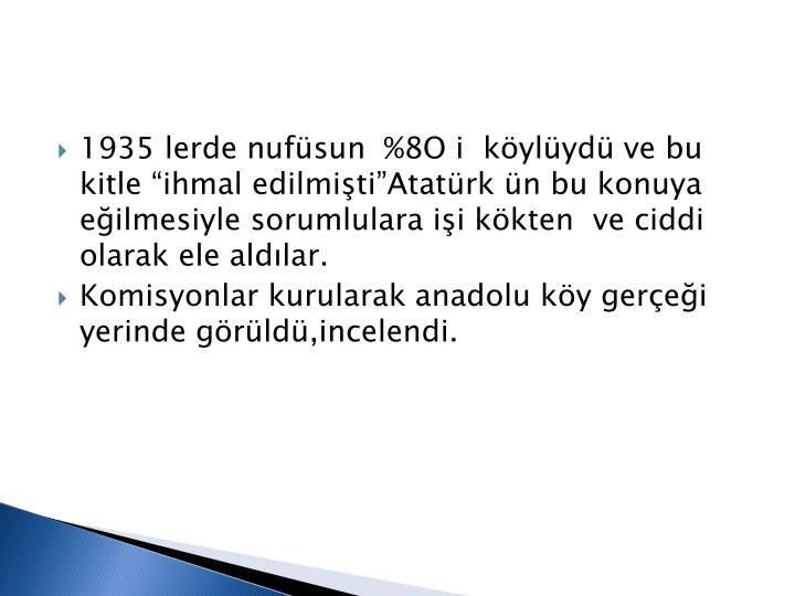 """1935 lerde nufüsun  %8O i  köylüydü ve bu kitle """"ihmal edilmişti""""Atatürk ün bu konuya eğilmesiyle sorumlulara işi kökten  ve ciddi olarak ele aldılar."""