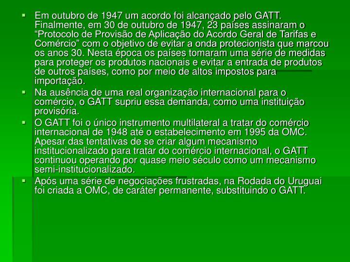 """Em outubro de 1947 um acordo foi alcançado pelo GATT. Finalmente, em 30 de outubro de 1947, 23 países assinaram o """"Protocolo de Provisão de Aplicação do Acordo Geral de Tarifas e Comércio"""" com o objetivo de evitar a onda protecionista que marcou os anos 30. Nesta época os países tomaram uma série de medidas para proteger os produtos nacionais e evitar a entrada de produtos de outros países, como por meio de altos impostos para importação."""
