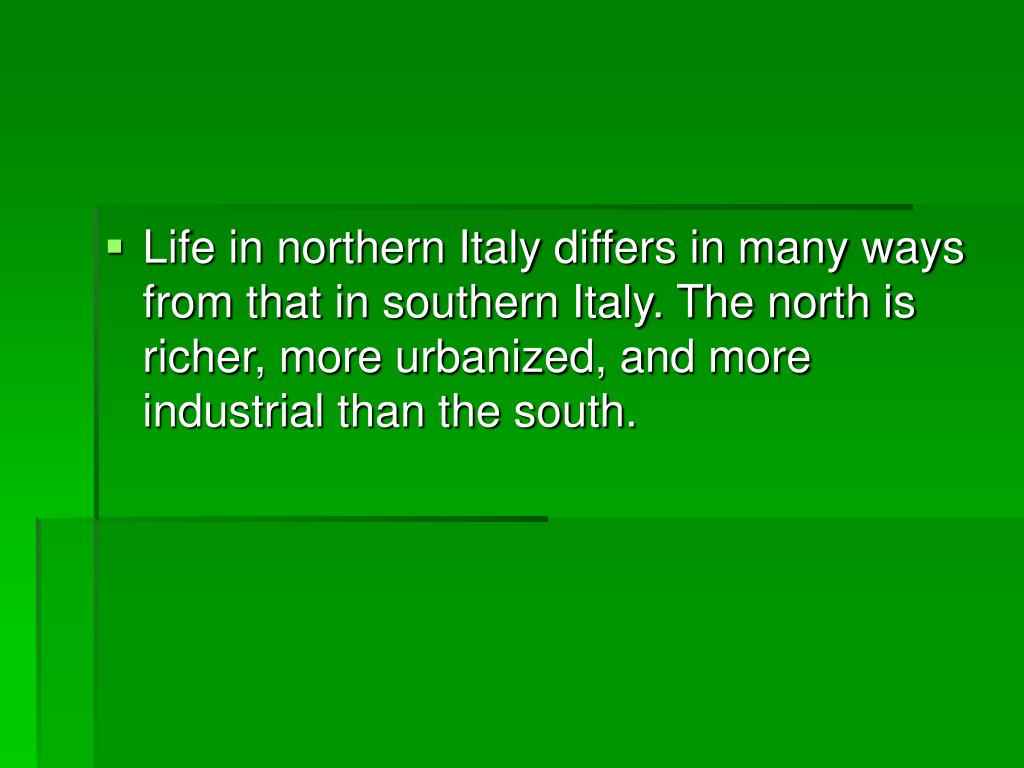 Life in northern Italy differs in many ways from that in southern Italy. The north is richer, more urbanized, and more industrial than the south.