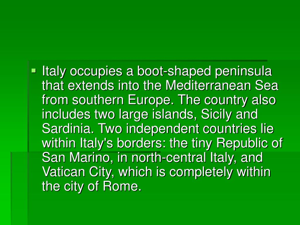 Italy occupies a boot-shaped peninsula that extends into the Mediterranean Sea from southern Europe. The country also includes two large islands, Sicily and Sardinia. Two independent countries lie within Italy's borders: the tiny Republic of San Marino, in north-central Italy, and Vatican City, which is completely within the city of Rome.