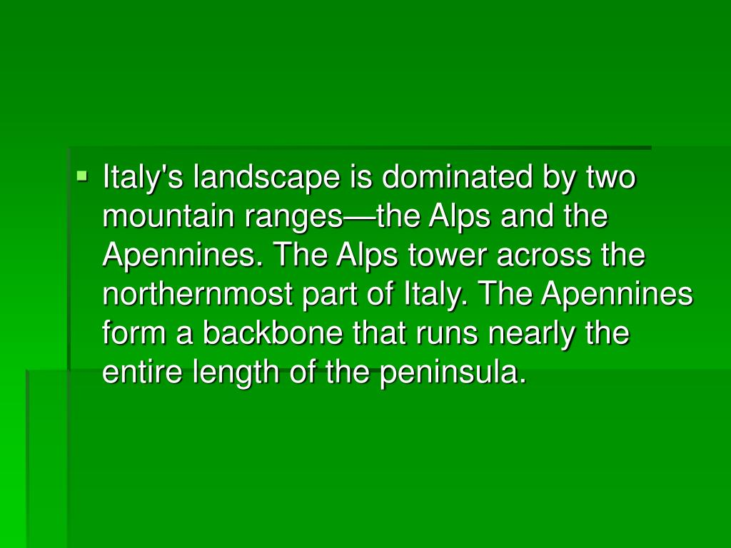Italy's landscape is dominated by two mountain ranges—the Alps and the Apennines. The Alps tower across the northernmost part of Italy. The Apennines form a backbone that runs nearly the entire length of the peninsula.