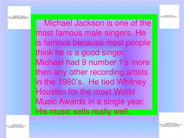Michael Jackson is one of the most famous male singers. He is famous because most people think he is...
