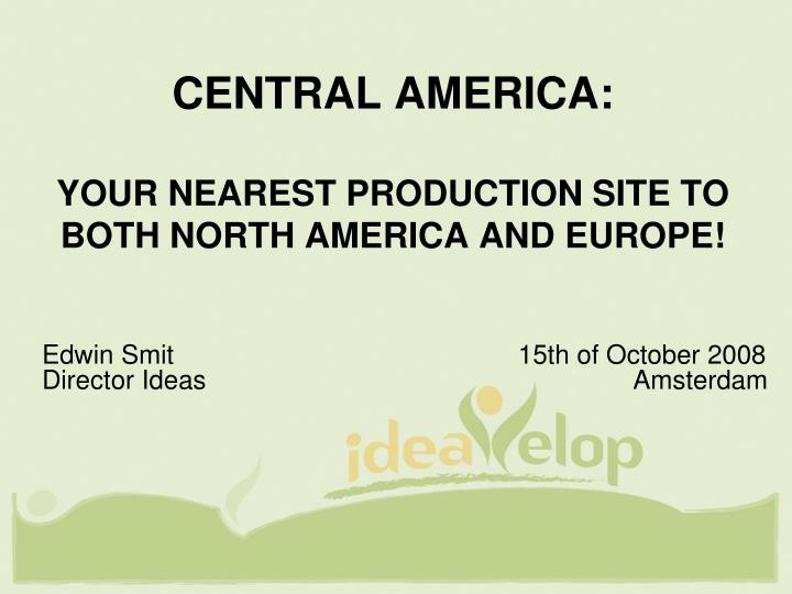 central america your nearest production site to both north america and europe n.