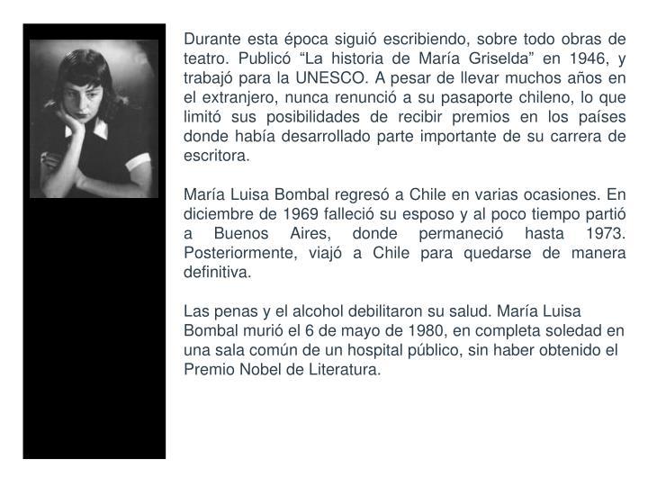 """Durante esta época siguió escribiendo, sobre todo obras de teatro. Publicó """"La historia de María Griselda"""" en 1946, y trabajó para la UNESCO. A pesar de llevar muchos años en el extranjero, nunca renunció a su pasaporte chileno, lo que limitó sus posibilidades de recibir premios en los países donde había desarrollado parte importante de su carrera de escritora."""