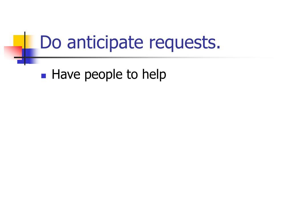 Do anticipate requests.