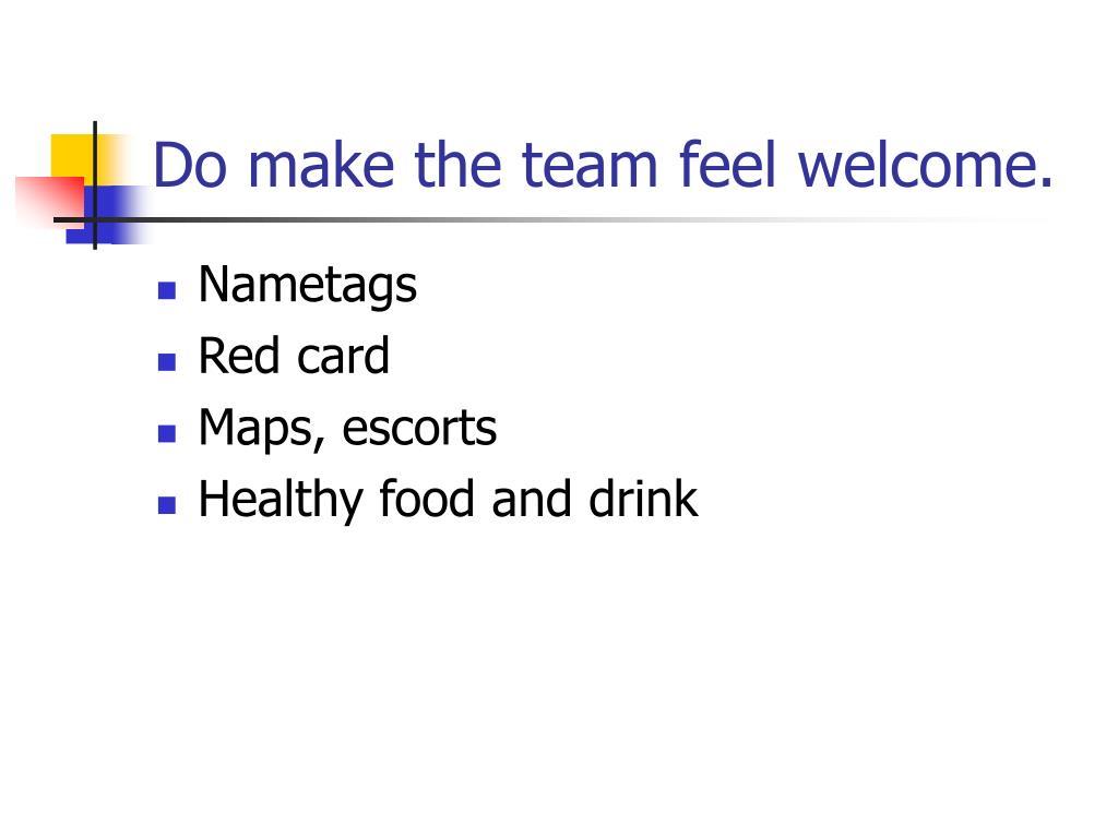 Do make the team feel welcome.