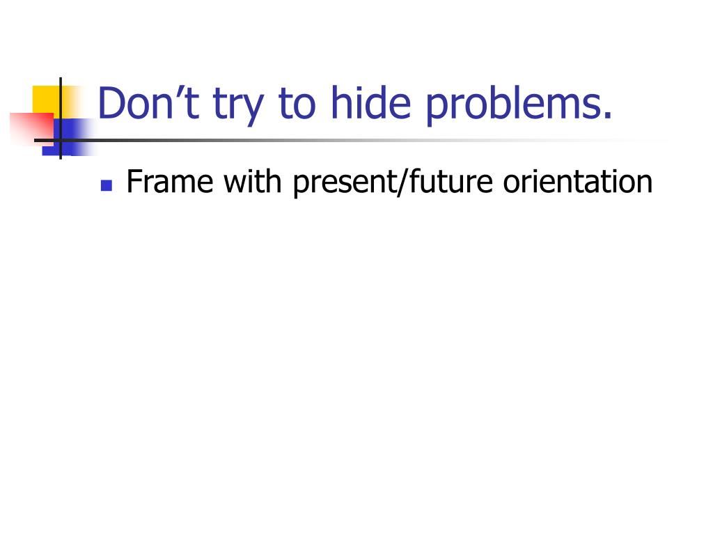 Don't try to hide problems.