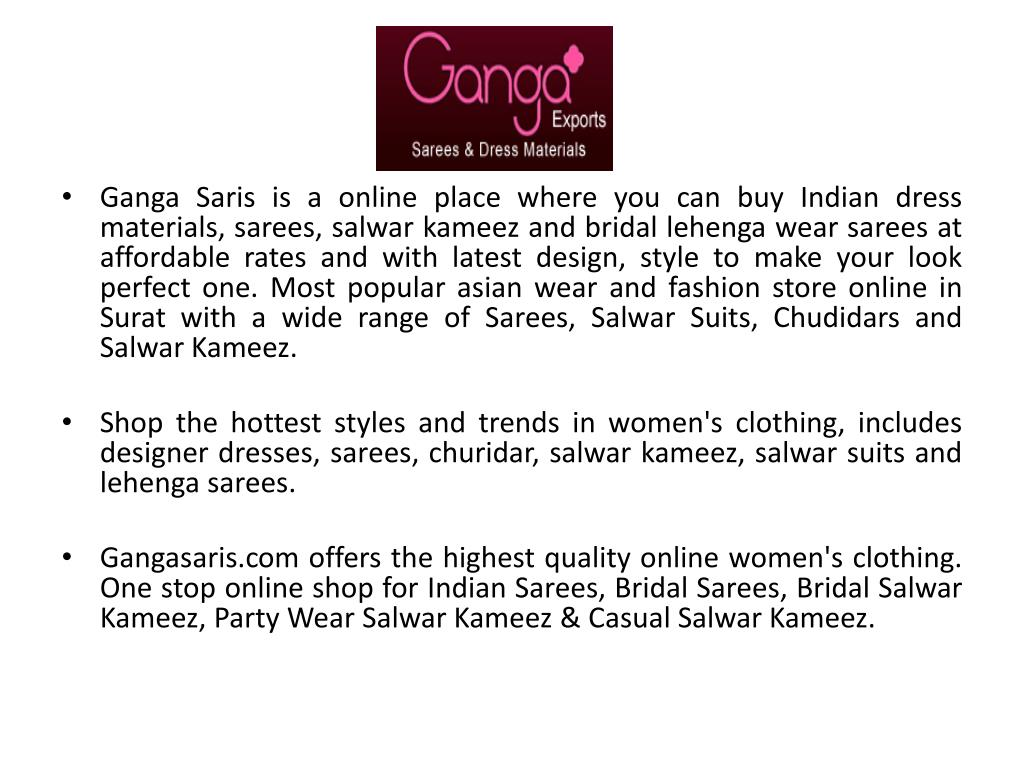 Ganga Saris is a online place where you can buy Indian dress materials, sarees, salwar kameez and bridal lehenga wear sarees at affordable rates and with latest design, style to make your look perfect one. Most popular asian wear and fashion store online in Surat with a wide range of Sarees, Salwar Suits, Chudidars and Salwar Kameez.
