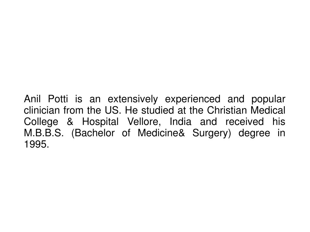 Anil Potti is an extensively experienced and popular clinician from the US. He studied at the Christian Medical College & Hospital Vellore, India and received his M.B.B.S. (Bachelor of Medicine& Surgery) degree in 1995.