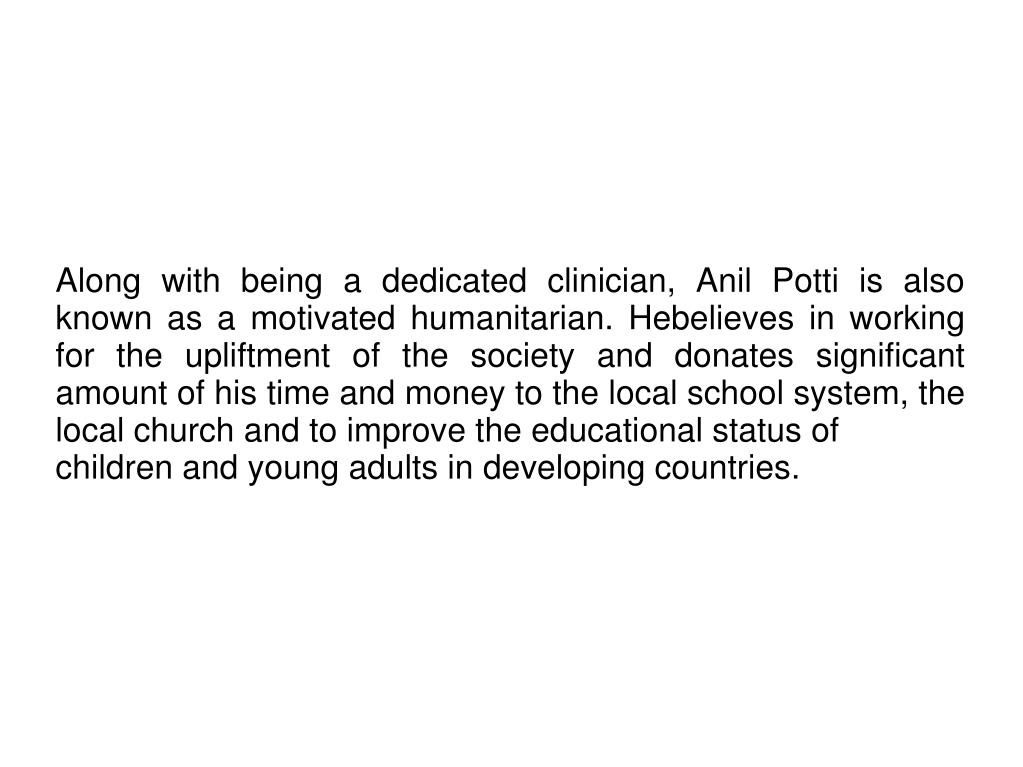 Along with being a dedicated clinician, Anil Potti is also known as a motivated humanitarian. Hebelieves in working for the upliftment of the society and donates significant amount of his time and money to the local school system, the local church and to improve the educational status of
