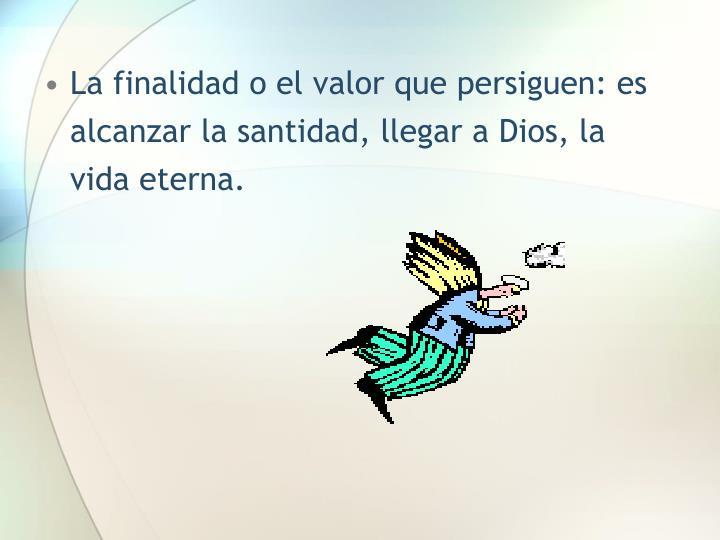 La finalidad o el valor que persiguen: es alcanzar la santidad, llegar a Dios, la vida eterna.