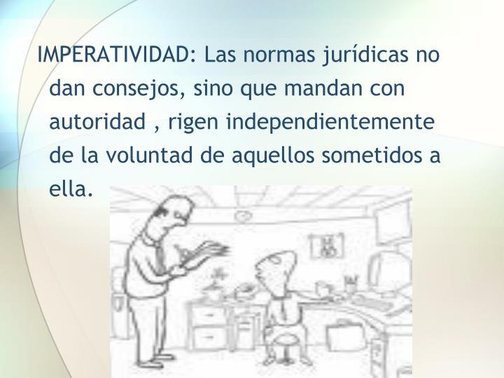 IMPERATIVIDAD: Las normas jurídicas no dan consejos, sino que mandan con autoridad , rigen independientemente de la voluntad de aquellos sometidos a ella.