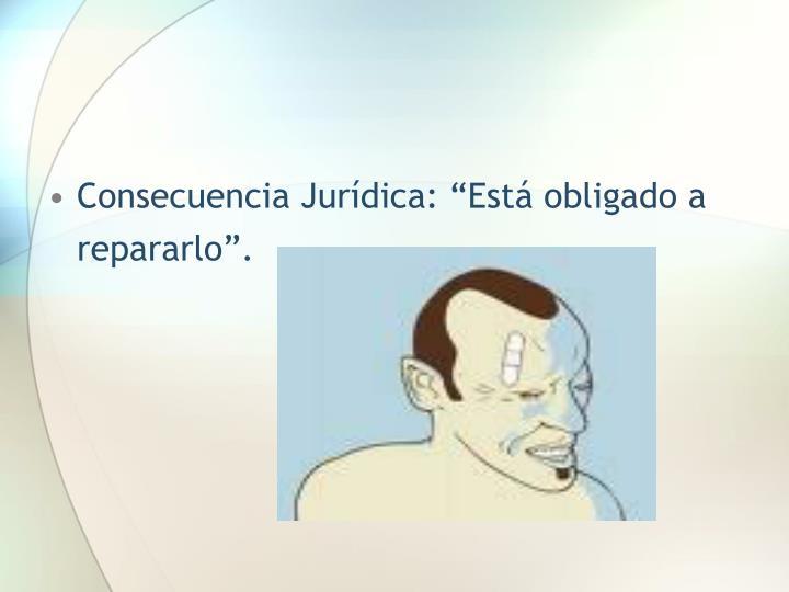"""Consecuencia Jurídica: """"Está obligado a repararlo""""."""