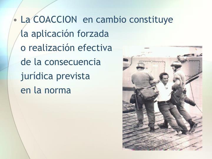 La COACCION  en cambio constituye            la aplicación forzada                                  o realización efectiva                             de la consecuencia                             jurídica prevista                                    en la norma