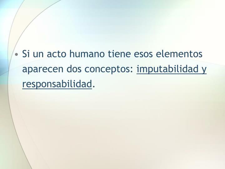 Si un acto humano tiene esos elementos  aparecen dos conceptos: