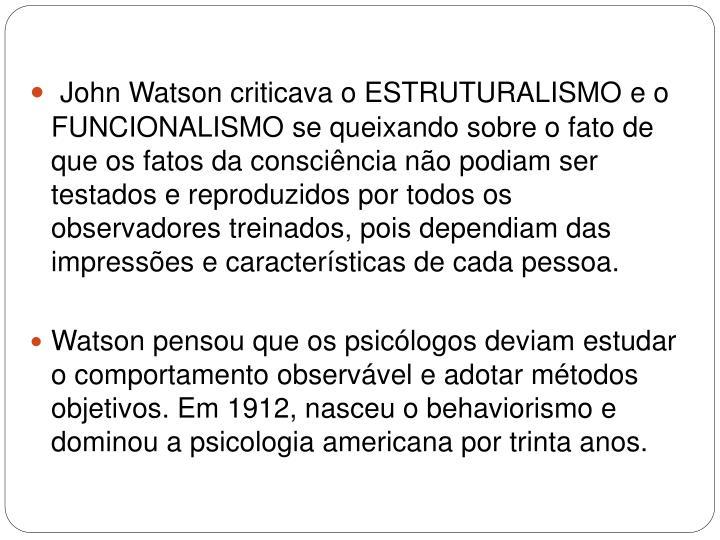 John Watson criticava o ESTRUTURALISMO e o FUNCIONALISMO se queixando sobre o fato de que os fatos da consciência não podiam ser testados e reproduzidos por todos os observadores treinados, pois dependiam das impressões e características de cada pessoa.