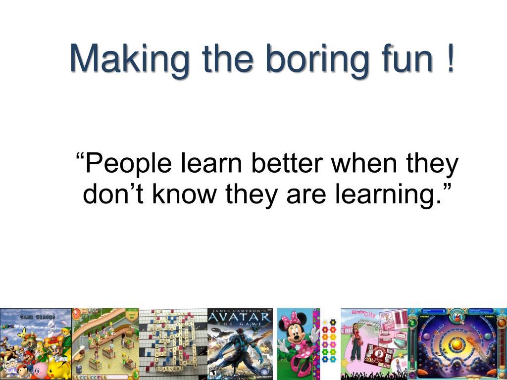 Making the boring fun !