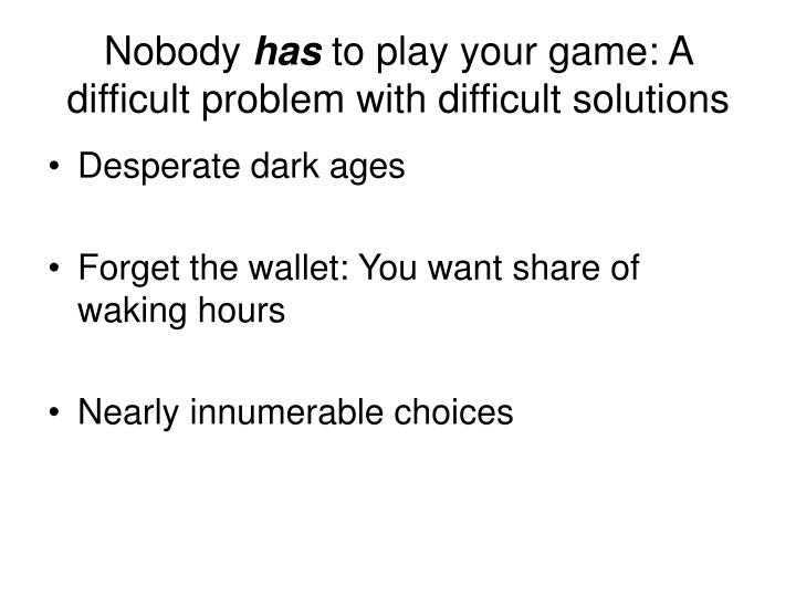 Nobody has to play your game a difficult problem with difficult solutions